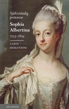 Självständig prinsessa : Sophia Albertina 1753–1829 av Carin Bergström