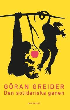 Den solidariska genen : anteckningar om klass, utopi och människans natur av Göran Greider