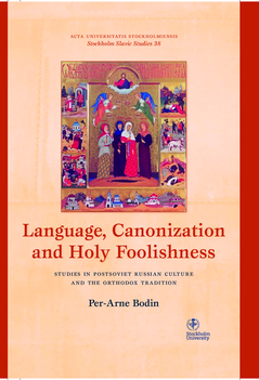 Language, canonization and holy foolishness : studies in Postsoviet Russian culture and the orthodox tradition av Per-Arne Bodin