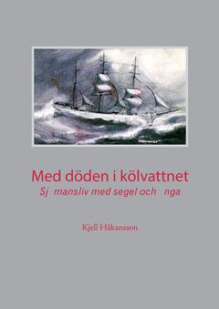 Med döden i kölvattnet : Sjömansliv med segel och ånga av Kjell Håkansson