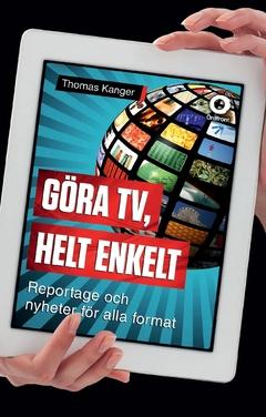 Göra TV, helt enkelt : reportage och nyheter för alla format av Thomas Kanger
