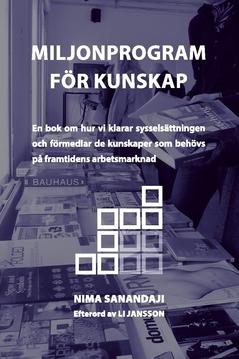 Miljonprogram för kunskap : en bok om hur vi klarar sysselsättningen och förmedlar de kunskaper som behövs på framtidens arbetsmarknad av Nima Sanandaji