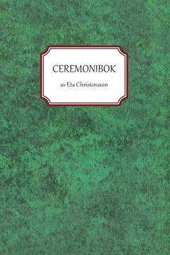Ceremonibok : handbok i konsten att leda ceremonier av Eta Christensson